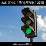 22 Awesome Things #11: Hitting All Green Lights